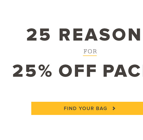 25 Reasons for 25% Off Packs. Find Your Bag.