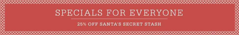 Specials For Everyone. 25% Off Santa's Secret Stash